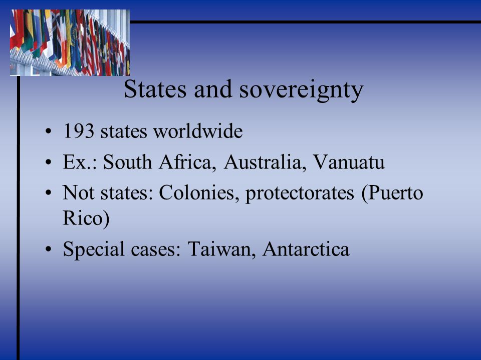 States and sovereignty 193 states worldwide Ex.: South Africa, Australia, Vanuatu Not states: Colonies, protectorates (Puerto Rico) Special cases: Taiwan, Antarctica