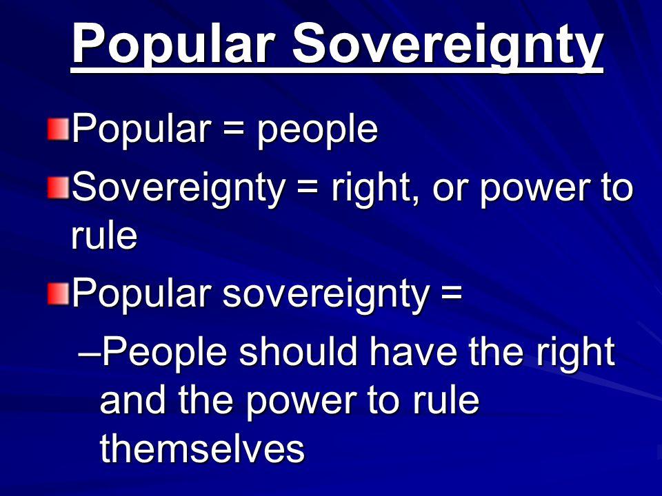 Popular Sovereignty Popular = people Sovereignty = right, or power to rule Popular sovereignty = –People should have the right and the power to rule t