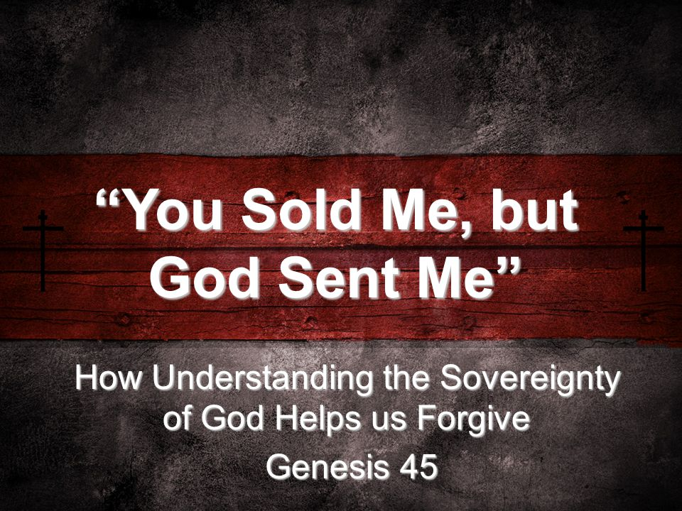 How Understanding the Sovereignty of God Helps us Forgive Genesis 45 Genesis 45 You Sold Me, but God Sent Me