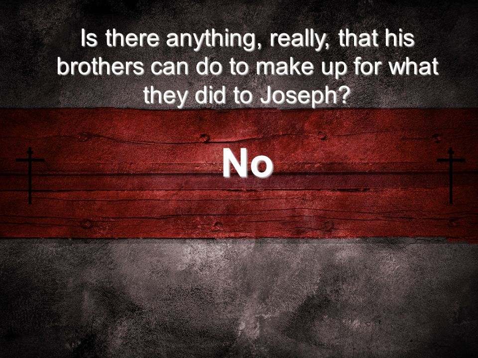 Is there anything, really, that his brothers can do to make up for what they did to Joseph? No