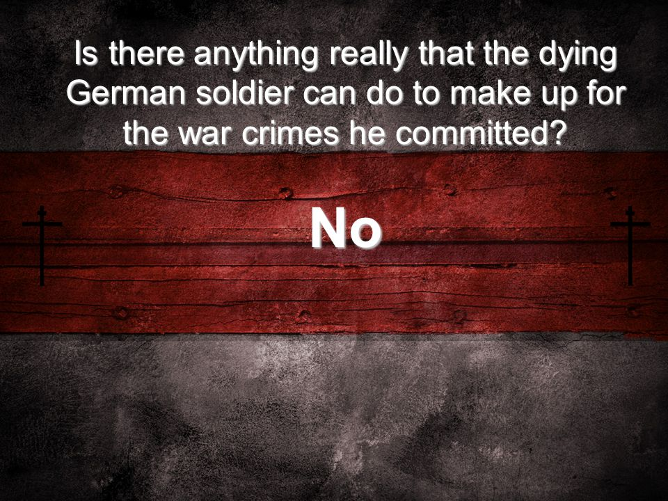 Is there anything really that the dying German soldier can do to make up for the war crimes he committed.