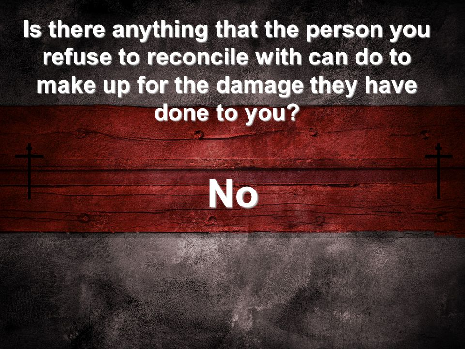 Is there anything that the person you refuse to reconcile with can do to make up for the damage they have done to you.