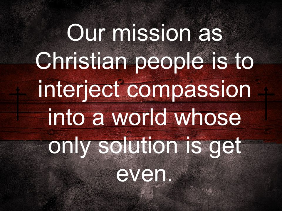 Our mission as Christian people is to interject compassion into a world whose only solution is get even.