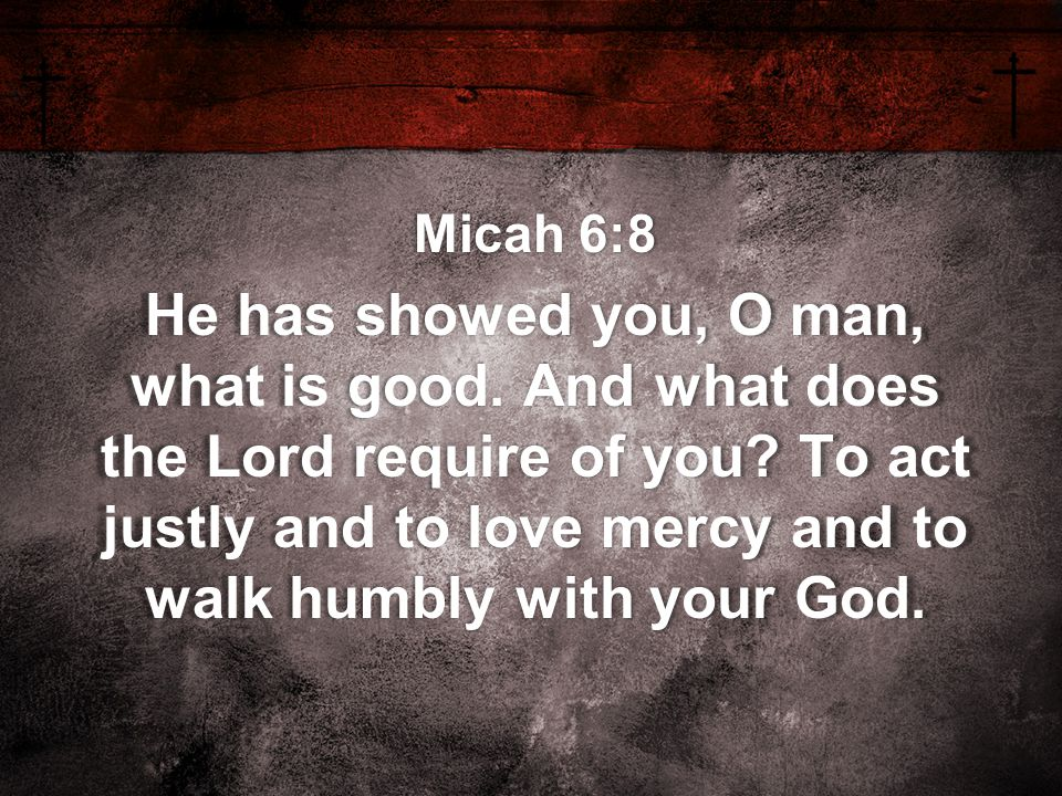 Micah 6:8 He has showed you, O man, what is good. And what does the Lord require of you? To act justly and to love mercy and to walk humbly with your