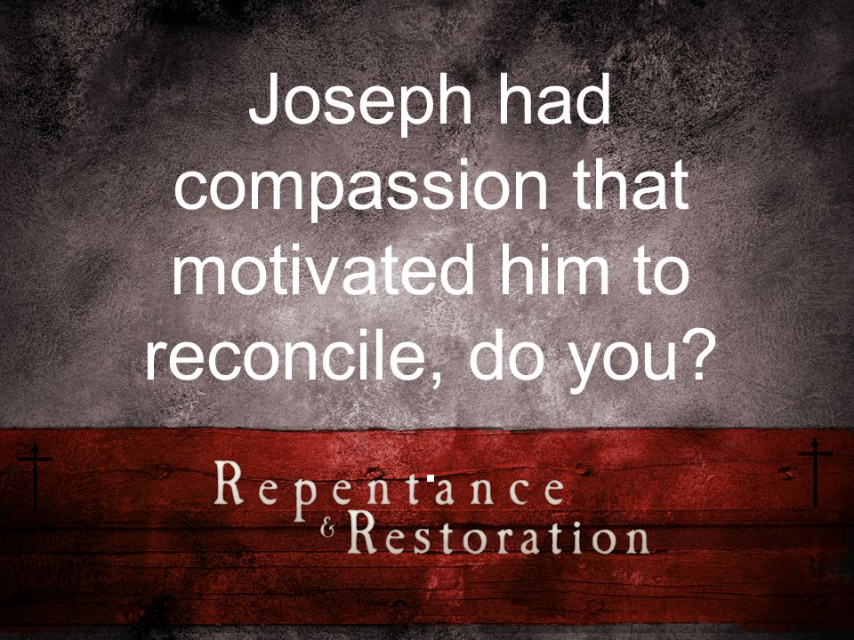 Joseph had compassion that motivated him to reconcile, do you .