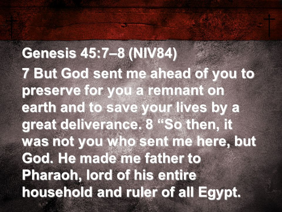 "Genesis 45:7–8 (NIV84) 7 But God sent me ahead of you to preserve for you a remnant on earth and to save your lives by a great deliverance. 8 ""So then"