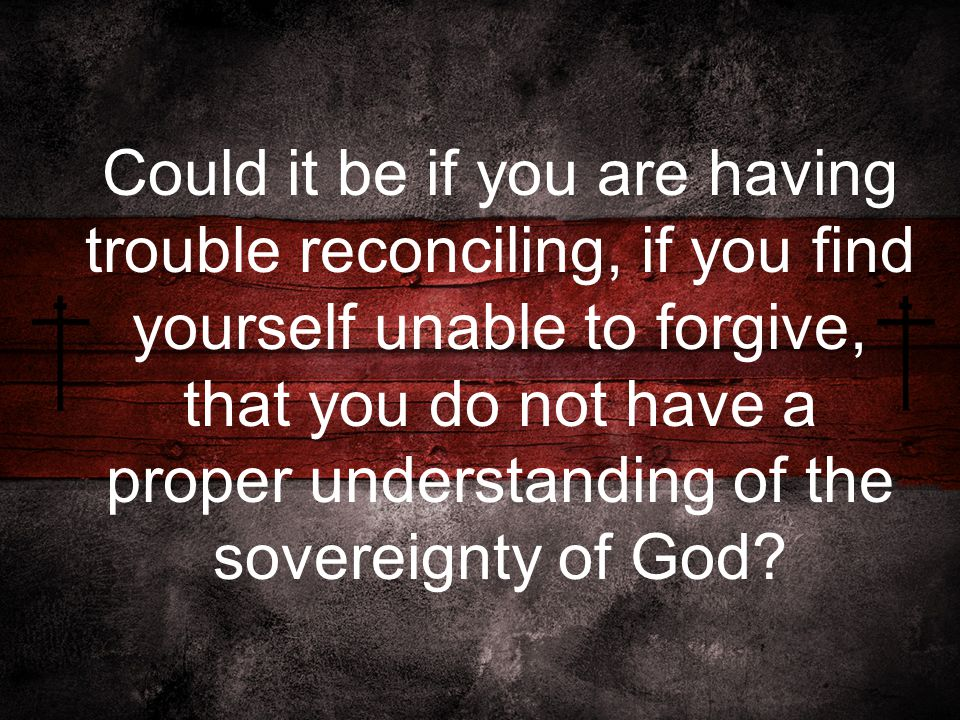Could it be if you are having trouble reconciling, if you find yourself unable to forgive, that you do not have a proper understanding of the sovereignty of God