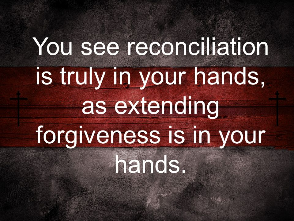 You see reconciliation is truly in your hands, as extending forgiveness is in your hands.