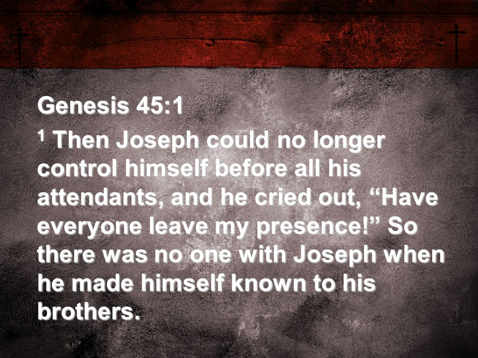 Genesis 45:1 1 Then Joseph could no longer control himself before all his attendants, and he cried out, Have everyone leave my presence! So there was no one with Joseph when he made himself known to his brothers.