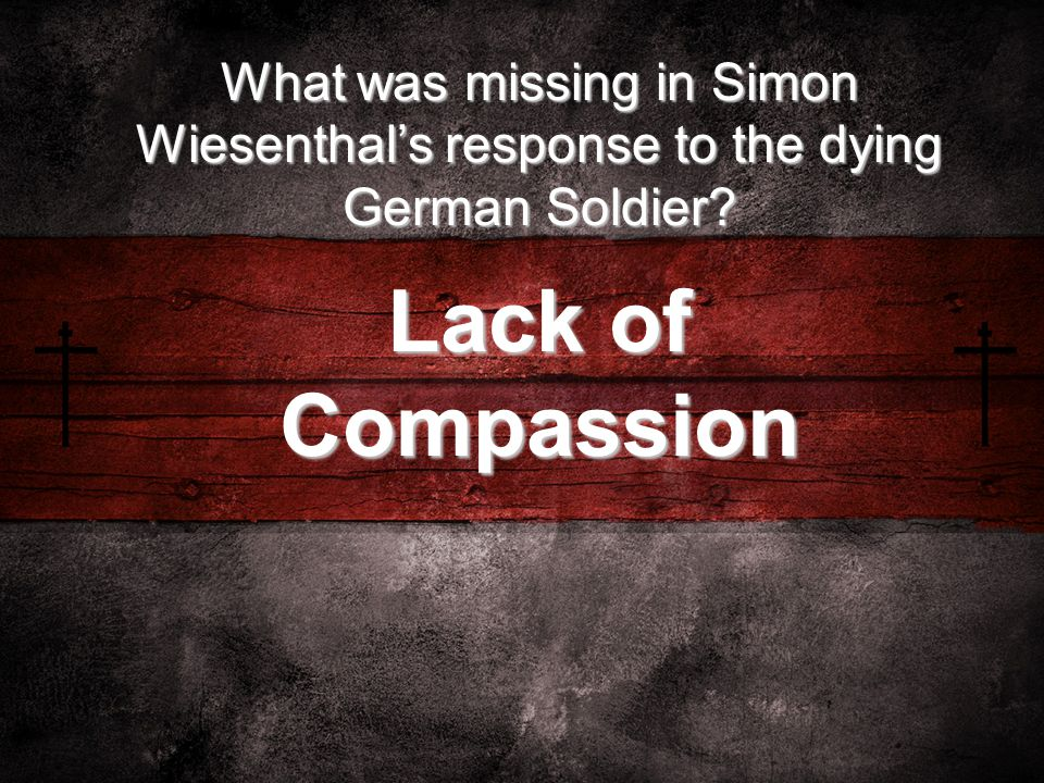 What was missing in Simon Wiesenthal's response to the dying German Soldier? Lack of Compassion