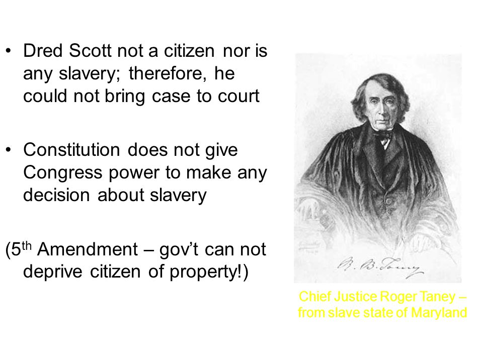 Dred Scott not a citizen nor is any slavery; therefore, he could not bring case to court Constitution does not give Congress power to make any decision about slavery (5 th Amendment – gov't can not deprive citizen of property!) Chief Justice Roger Taney – from slave state of Maryland