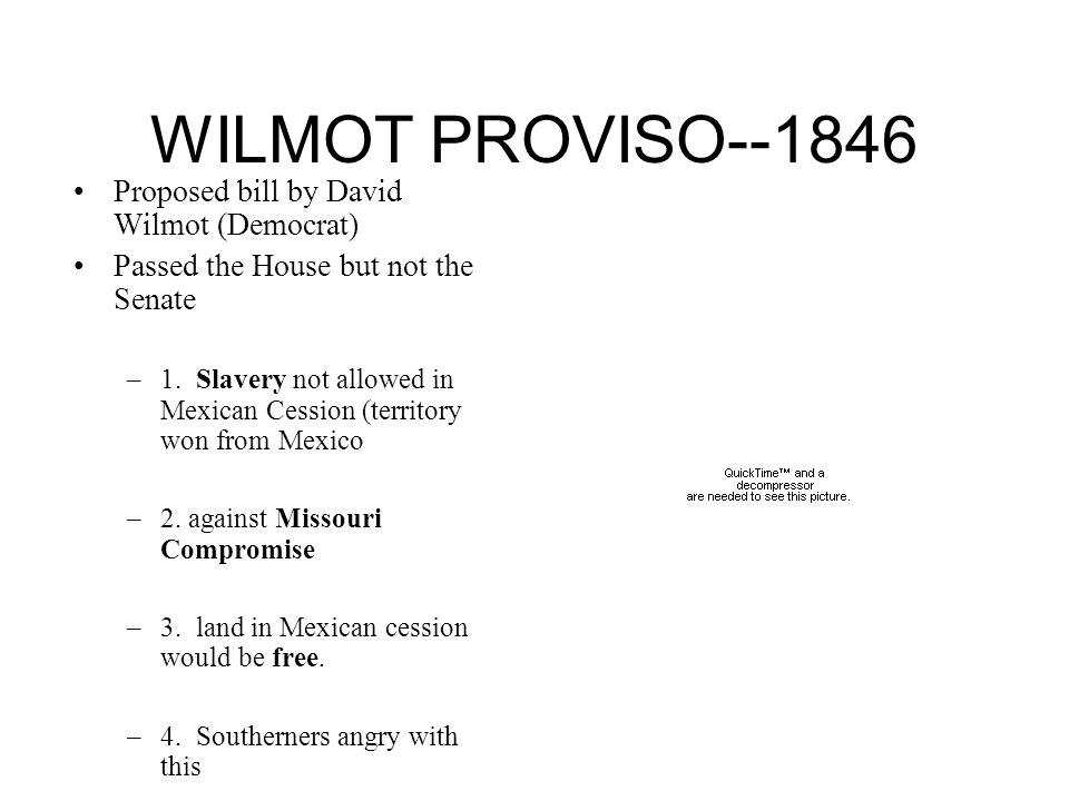 WILMOT PROVISO--1846 Proposed bill by David Wilmot (Democrat) Passed the House but not the Senate –1.