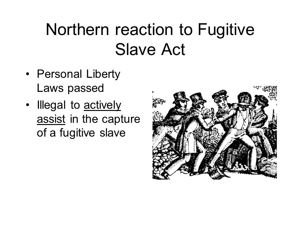 Northern reaction to Fugitive Slave Act Personal Liberty Laws passed Illegal to actively assist in the capture of a fugitive slave