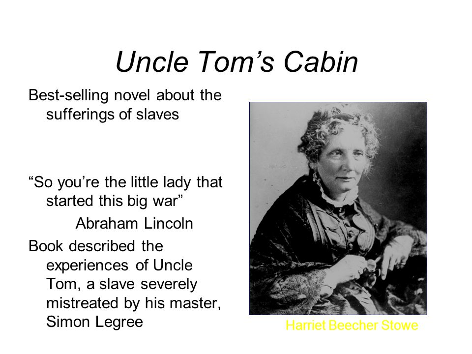 Uncle Tom's Cabin Best-selling novel about the sufferings of slaves So you're the little lady that started this big war Abraham Lincoln Book described the experiences of Uncle Tom, a slave severely mistreated by his master, Simon Legree Harriet Beecher Stowe
