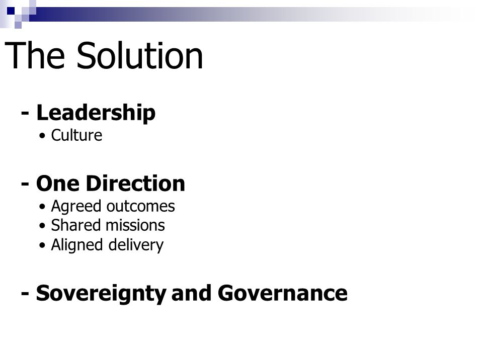 The Solution - Leadership Culture - One Direction Agreed outcomes Shared missions Aligned delivery - Sovereignty and Governance