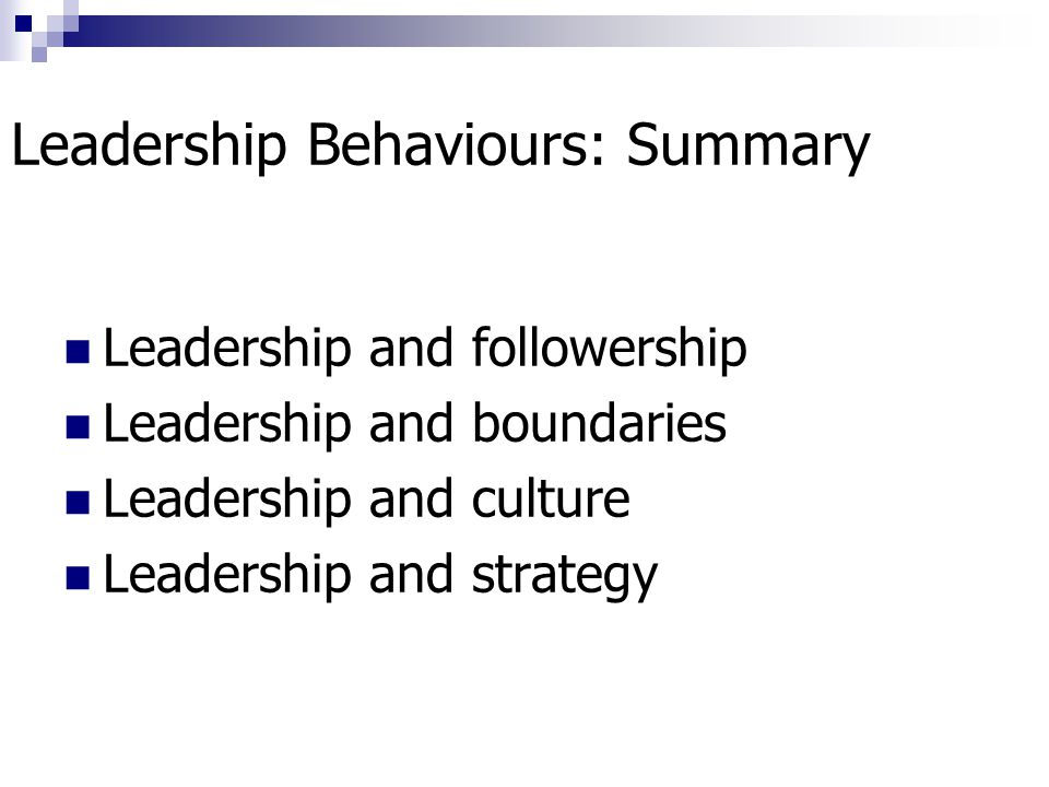 Leadership Behaviours: Summary Leadership and followership Leadership and boundaries Leadership and culture Leadership and strategy