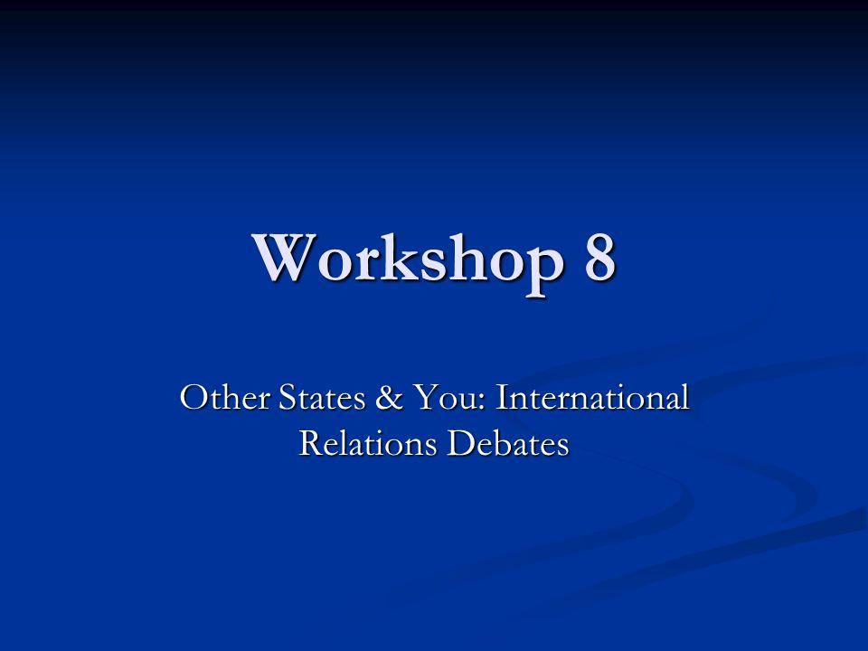 Workshop 8 Other States & You: International Relations Debates