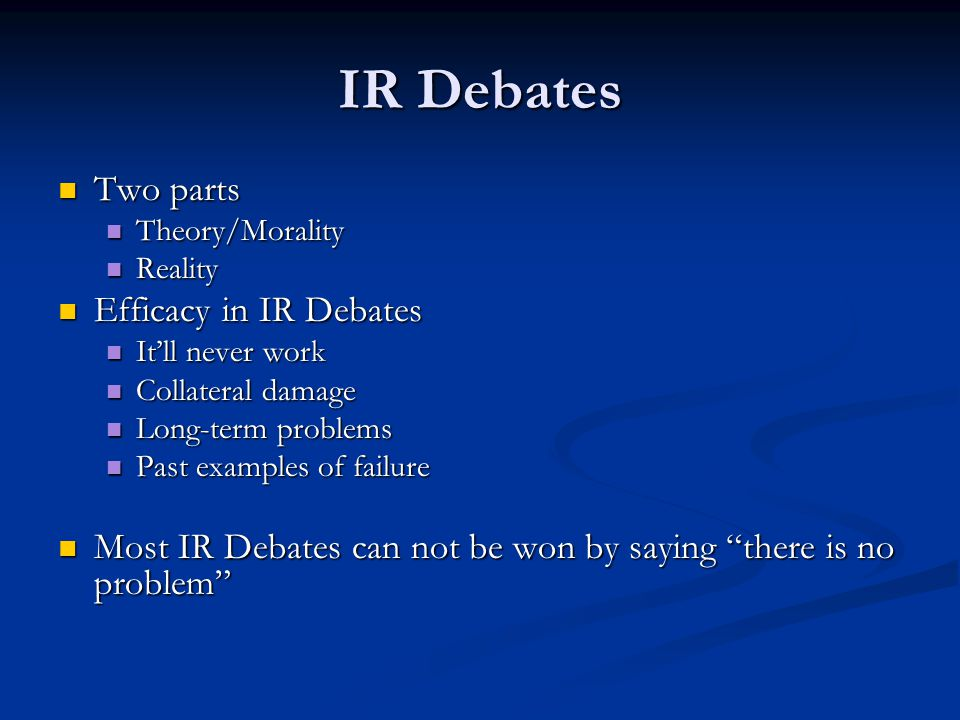 IR Debates Two parts Two parts Theory/Morality Theory/Morality Reality Reality Efficacy in IR Debates Efficacy in IR Debates It'll never work It'll never work Collateral damage Collateral damage Long-term problems Long-term problems Past examples of failure Past examples of failure Most IR Debates can not be won by saying there is no problem Most IR Debates can not be won by saying there is no problem