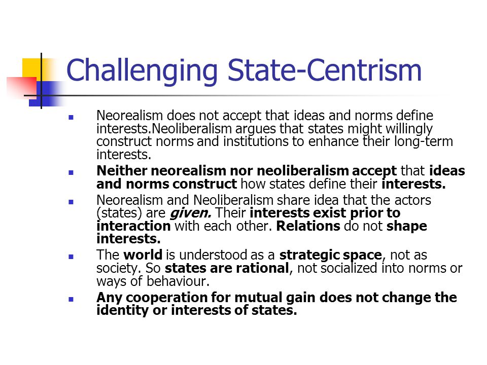 Challenging State-Centrism Constructivists interested in the origins of state interests or preferences, and the idea that these change over time.