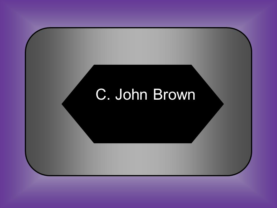 A:B: John C. Calhoun Jefferson Davis C:D: John BrownRobert E.