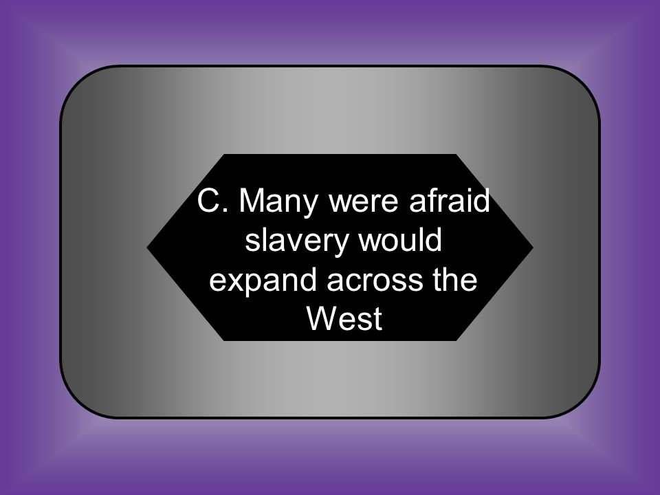 A:B: Slaves were rebelling in western territories Western territories did not want any slavery C:D: Many were afraid slavery would expand across the West Western territories were in favor of slavery #27 As the U.S.
