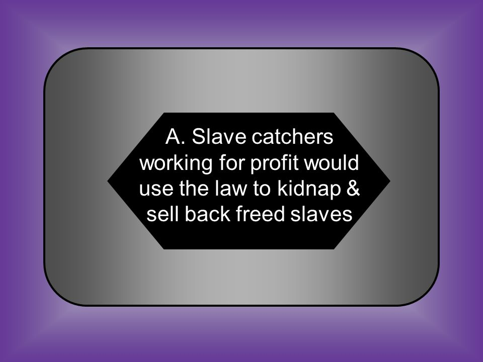 A:B: Slave catchers used the law to kidnap & sell back freed slaves Law taxed all African Americans who had legally gained their freedom C:D: Law required all African Americans to wear a badge indicating status Free African Americans were forced to harbor fugitive slaves #32 The Fugitive Slave Law still affected free African Americans because ______.