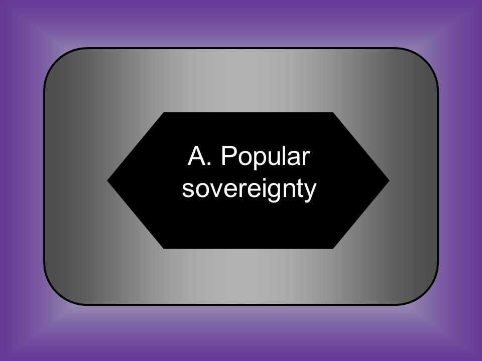 A:B: Popular sovereignty Slave emancipation C:D: Manifest Destiny Indentured servitude #36 The Kansas-Nebraska Act established the concept of _______.