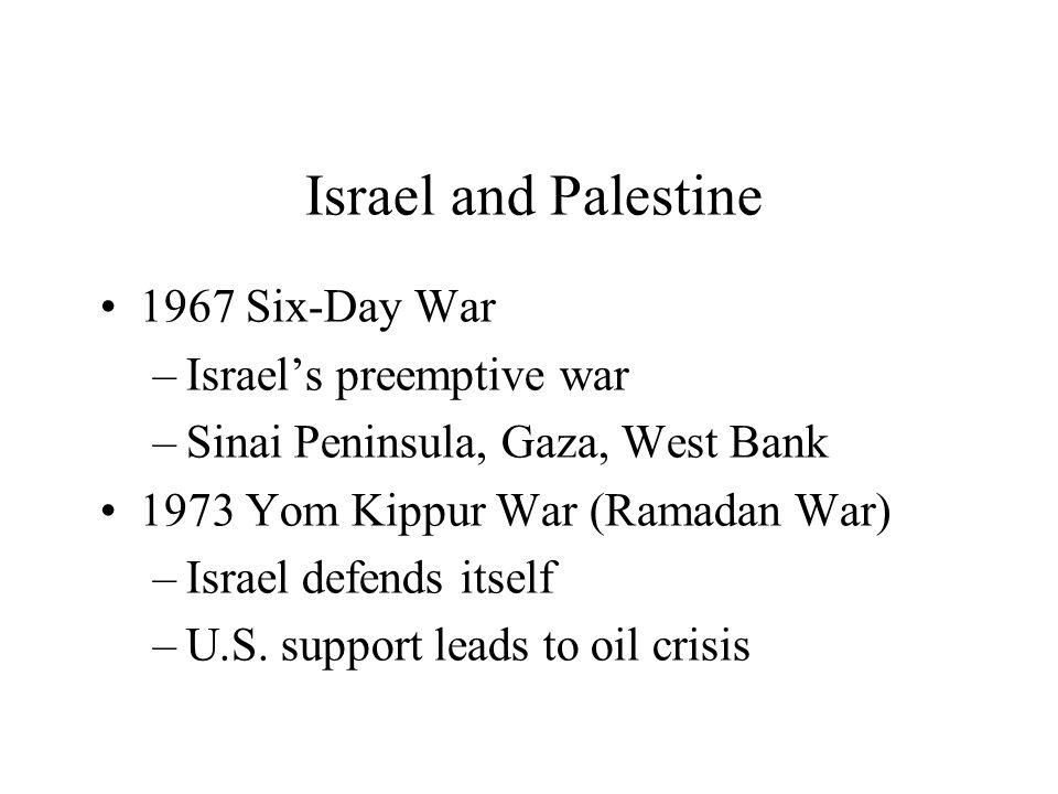Israel and Palestine 1967 Six-Day War –Israel's preemptive war –Sinai Peninsula, Gaza, West Bank 1973 Yom Kippur War (Ramadan War) –Israel defends itself –U.S.