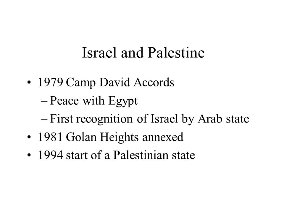 Israel and Palestine 1979 Camp David Accords –Peace with Egypt –First recognition of Israel by Arab state 1981 Golan Heights annexed 1994 start of a Palestinian state