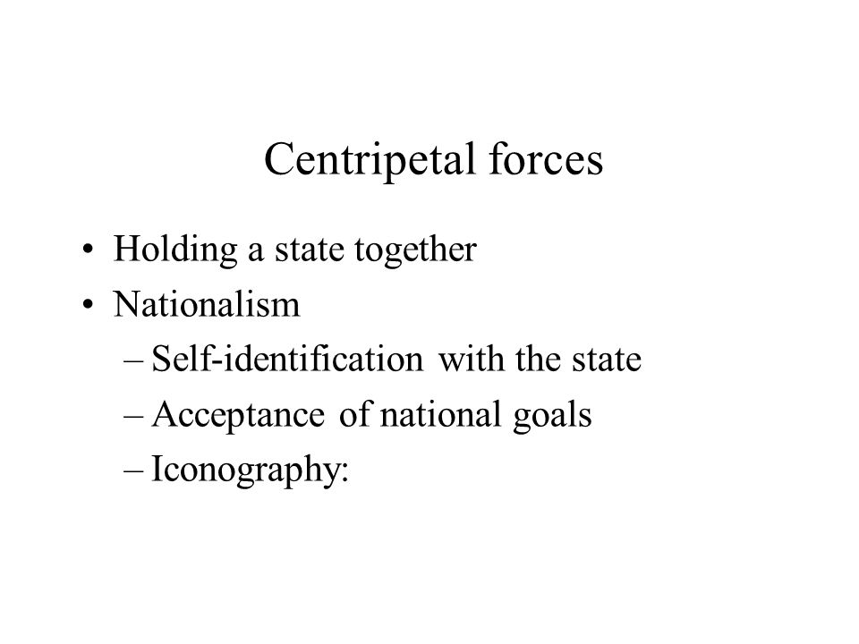Centripetal forces Holding a state together Nationalism –Self-identification with the state –Acceptance of national goals –Iconography: