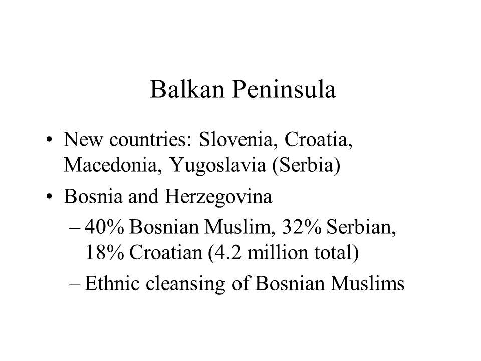Balkan Peninsula New countries: Slovenia, Croatia, Macedonia, Yugoslavia (Serbia) Bosnia and Herzegovina –40% Bosnian Muslim, 32% Serbian, 18% Croatian (4.2 million total) –Ethnic cleansing of Bosnian Muslims
