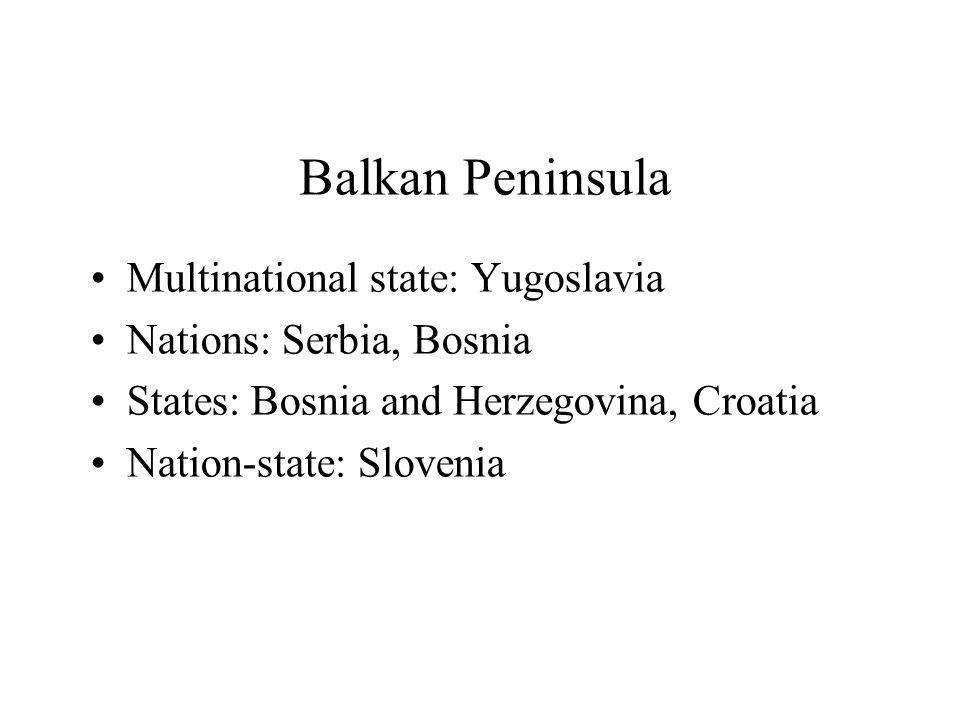 Balkan Peninsula Multinational state: Yugoslavia Nations: Serbia, Bosnia States: Bosnia and Herzegovina, Croatia Nation-state: Slovenia