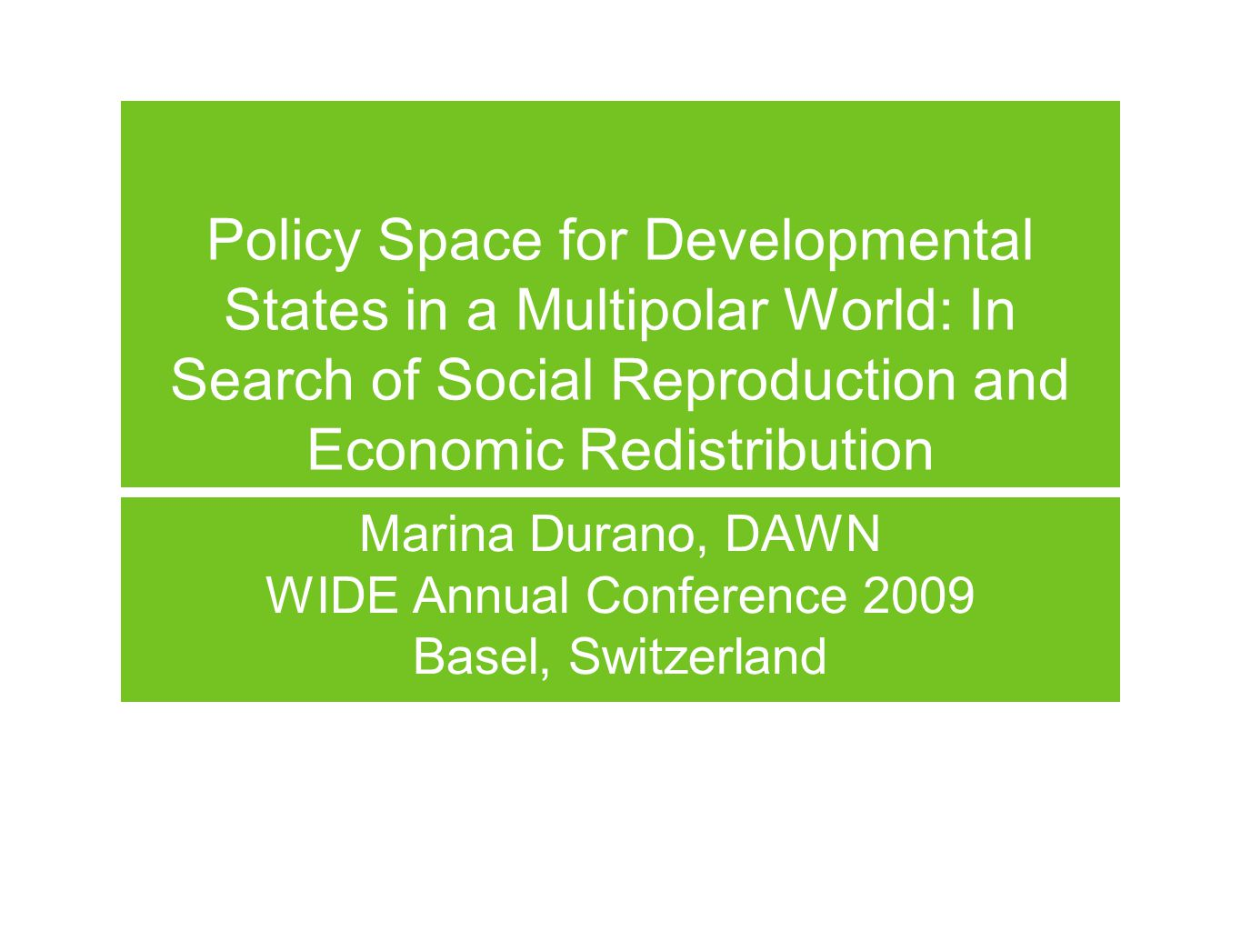 Policy Space for Developmental States in a Multipolar World: In Search of Social Reproduction and Economic Redistribution Marina Durano, DAWN WIDE Annual Conference 2009 Basel, Switzerland