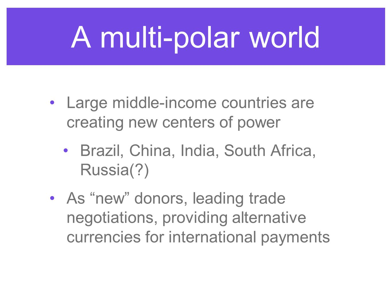 A multi-polar world Large middle-income countries are creating new centers of power Brazil, China, India, South Africa, Russia( ) As new donors, leading trade negotiations, providing alternative currencies for international payments