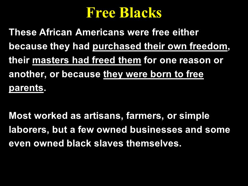 Free Blacks These African Americans were free either because they had purchased their own freedom, their masters had freed them for one reason or anot