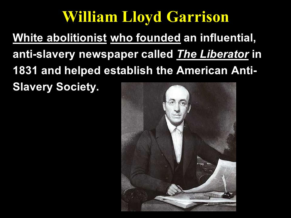 William Lloyd Garrison White abolitionist who founded an influential, anti-slavery newspaper called The Liberator in 1831 and helped establish the Ame