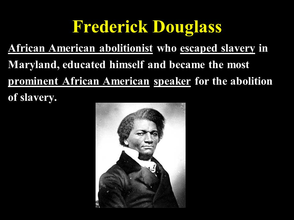 Frederick Douglass African American abolitionist who escaped slavery in Maryland, educated himself and became the most prominent African American spea