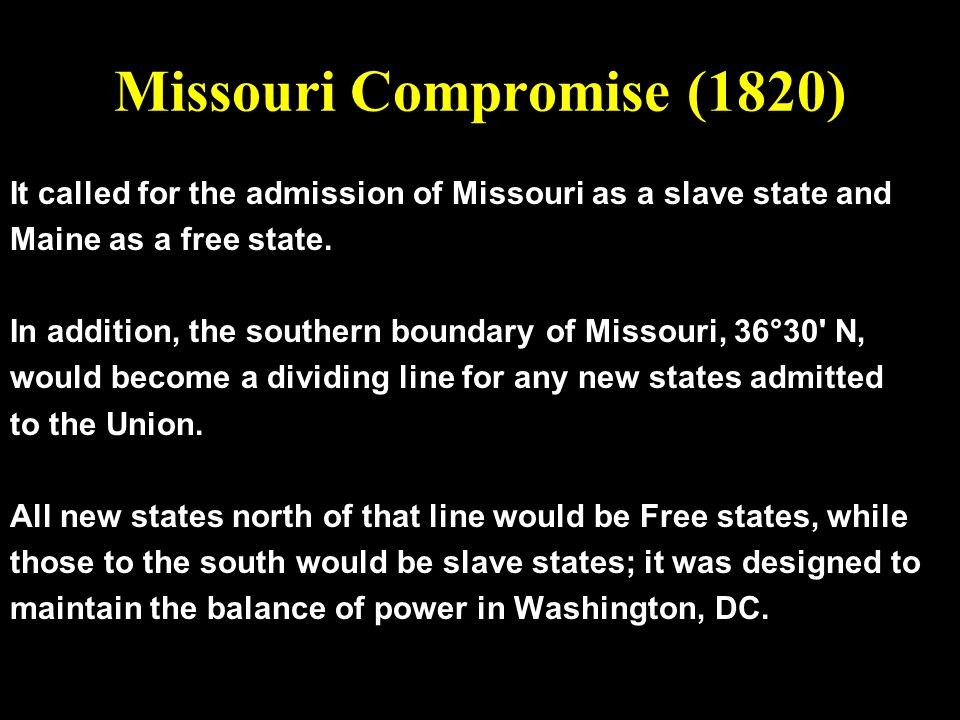 Missouri Compromise (1820) It called for the admission of Missouri as a slave state and Maine as a free state. In addition, the southern boundary of M