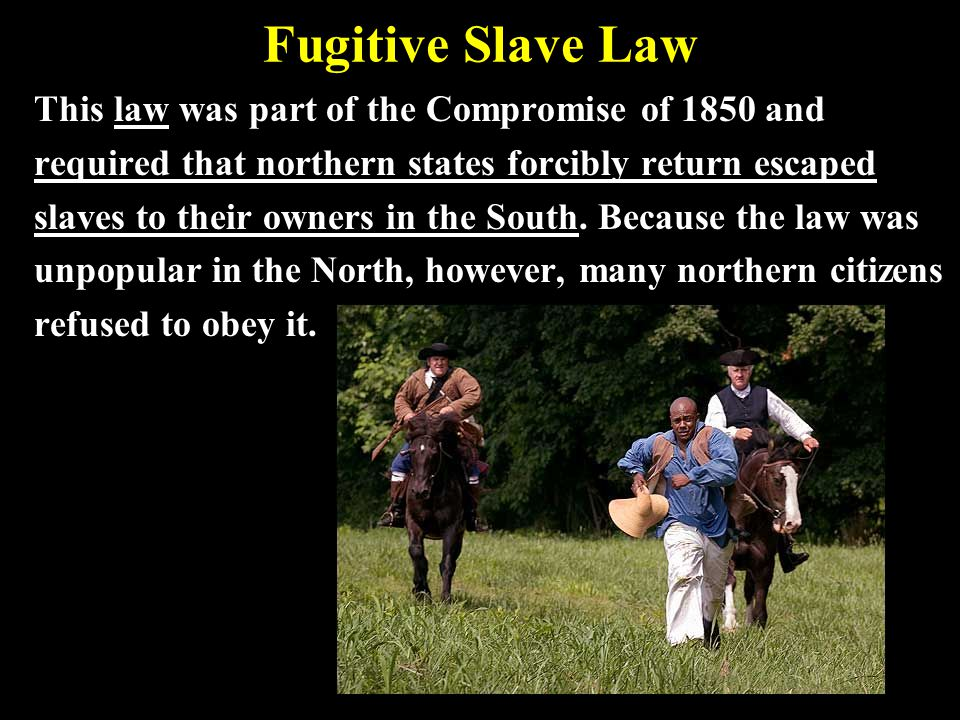 Fugitive Slave Law This law was part of the Compromise of 1850 and required that northern states forcibly return escaped slaves to their owners in the