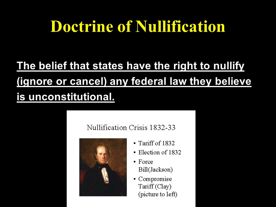 Doctrine of Nullification The belief that states have the right to nullify (ignore or cancel) any federal law they believe is unconstitutional.