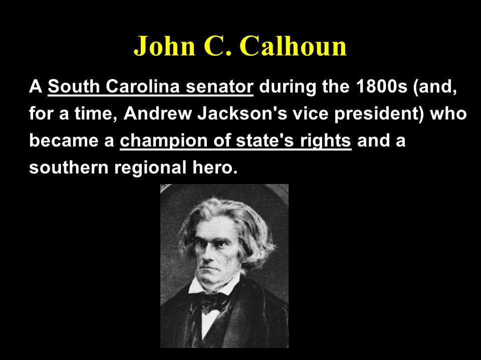 John C. Calhoun A South Carolina senator during the 1800s (and, for a time, Andrew Jackson's vice president) who became a champion of state's rights a