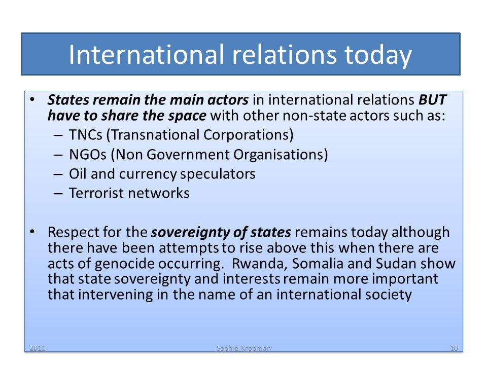 International relations today States remain the main actors in international relations BUT have to share the space with other non-state actors such as: – TNCs (Transnational Corporations) – NGOs (Non Government Organisations) – Oil and currency speculators – Terrorist networks Respect for the sovereignty of states remains today although there have been attempts to rise above this when there are acts of genocide occurring.