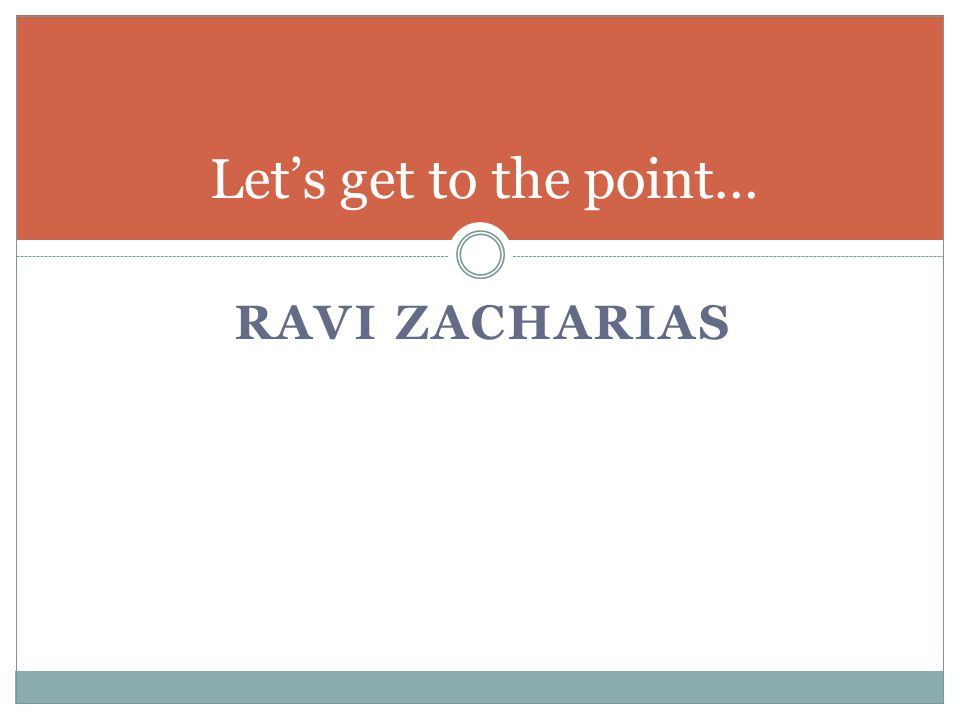 RAVI ZACHARIAS Let's get to the point…