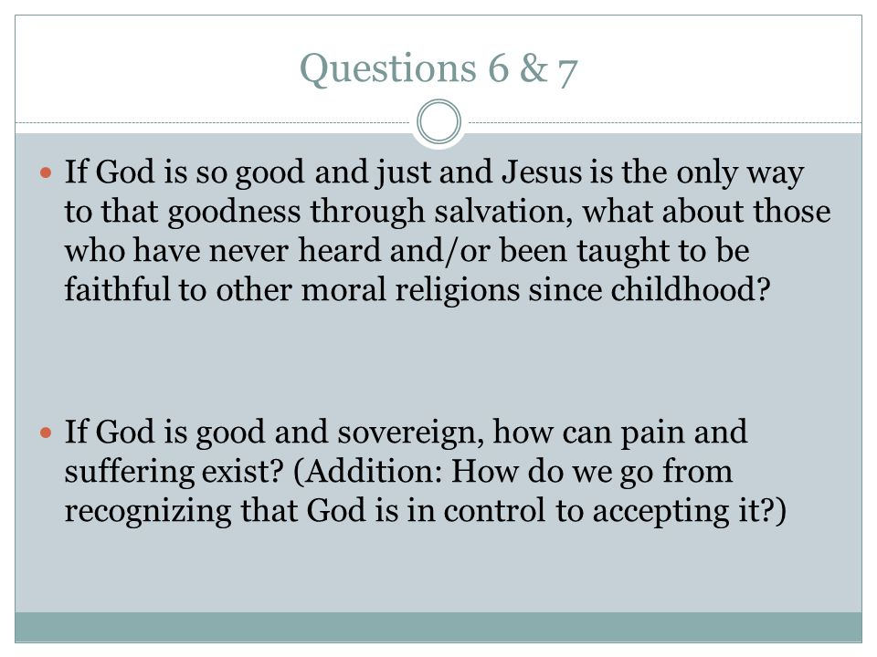 Questions 6 & 7 If God is so good and just and Jesus is the only way to that goodness through salvation, what about those who have never heard and/or been taught to be faithful to other moral religions since childhood.