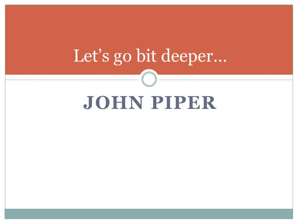JOHN PIPER Let's go bit deeper…