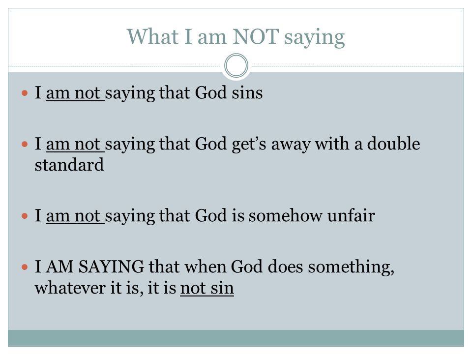 What I am NOT saying I am not saying that God sins I am not saying that God get's away with a double standard I am not saying that God is somehow unfair I AM SAYING that when God does something, whatever it is, it is not sin