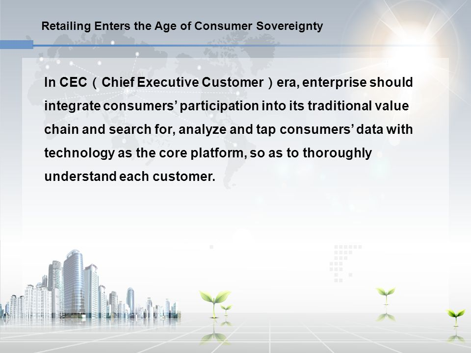 Retailing Enters the Age of Consumer Sovereignty In CEC ( Chief Executive Customer ) era, enterprise should integrate consumers' participation into it