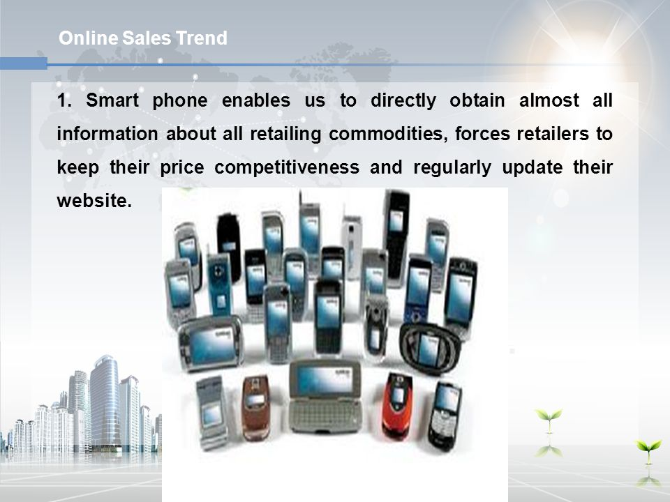 Online Sales Trend 1. Smart phone enables us to directly obtain almost all information about all retailing commodities, forces retailers to keep their