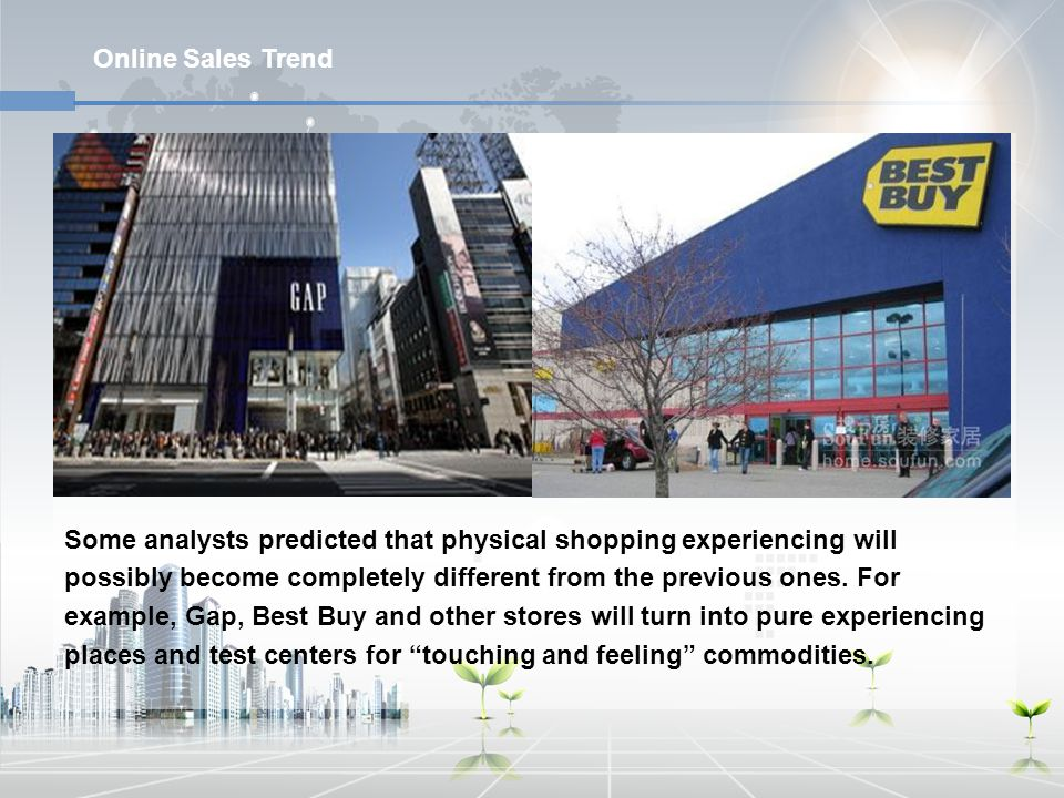 Online Sales Trend Some analysts predicted that physical shopping experiencing will possibly become completely different from the previous ones. For e