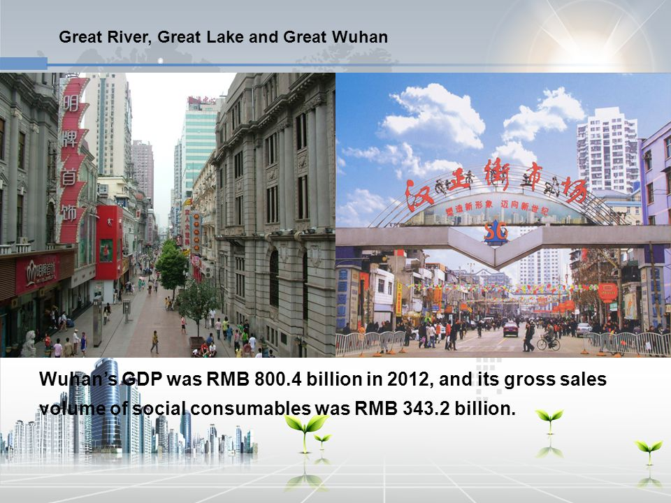 Wuhan's GDP was RMB 800.4 billion in 2012, and its gross sales volume of social consumables was RMB 343.2 billion.